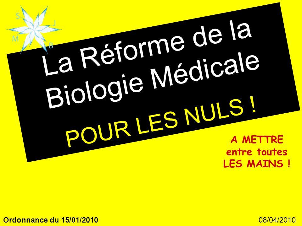 08/04/2010Ordonnance du 15/01/2010 La Réforme de la Biologie Médicale POUR LES NULS ! A METTRE entre toutes LES MAINS !