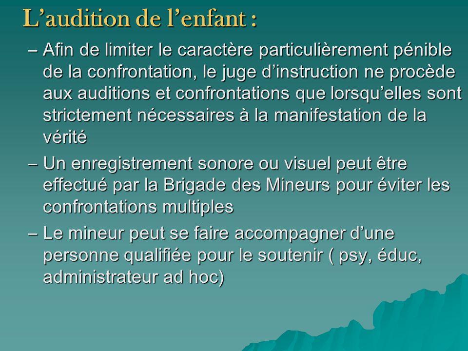 Laudition de lenfant : –Afin de limiter le caractère particulièrement pénible de la confrontation, le juge dinstruction ne procède aux auditions et co