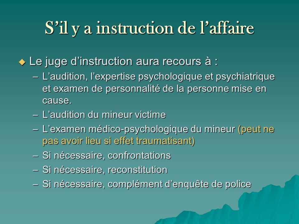 Sil y a instruction de laffaire Le juge dinstruction aura recours à : Le juge dinstruction aura recours à : –Laudition, lexpertise psychologique et ps