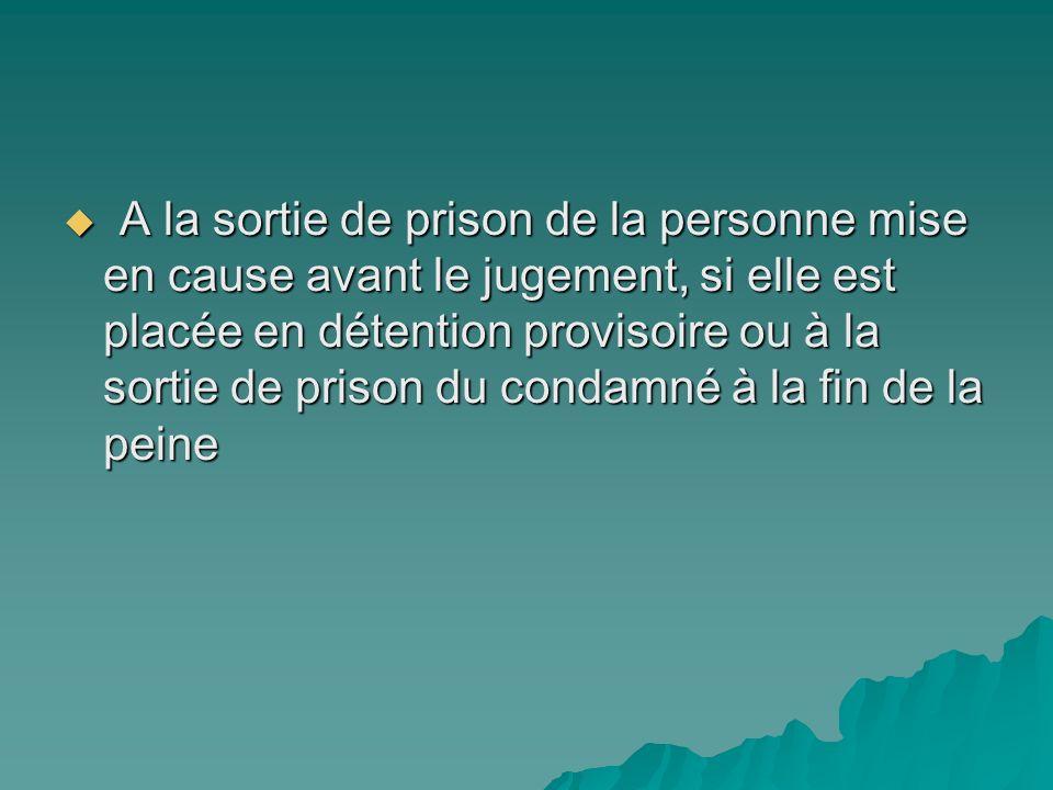 A la sortie de prison de la personne mise en cause avant le jugement, si elle est placée en détention provisoire ou à la sortie de prison du condamné