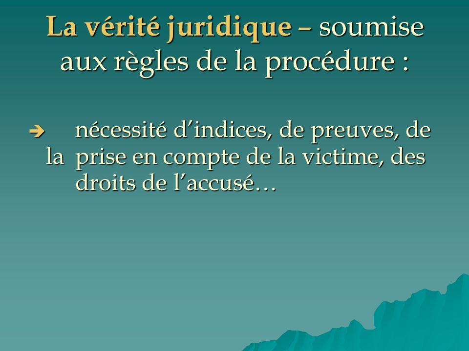 La vérité juridique – soumise aux règles de la procédure : nécessité dindices, de preuves, de la prise en compte de la victime, des droits de laccusé…