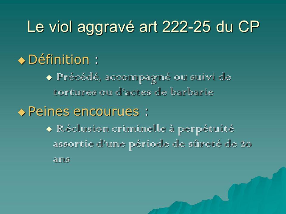Le viol aggravé art 222-25 du CP Définition : Définition : Précédé, accompagné ou suivi de tortures ou dactes de barbarie Précédé, accompagné ou suivi