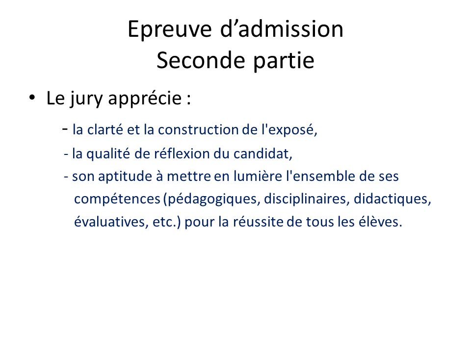 Epreuve dadmission Seconde partie Le jury apprécie : - la clarté et la construction de l'exposé, - la qualité de réflexion du candidat, - son aptitude
