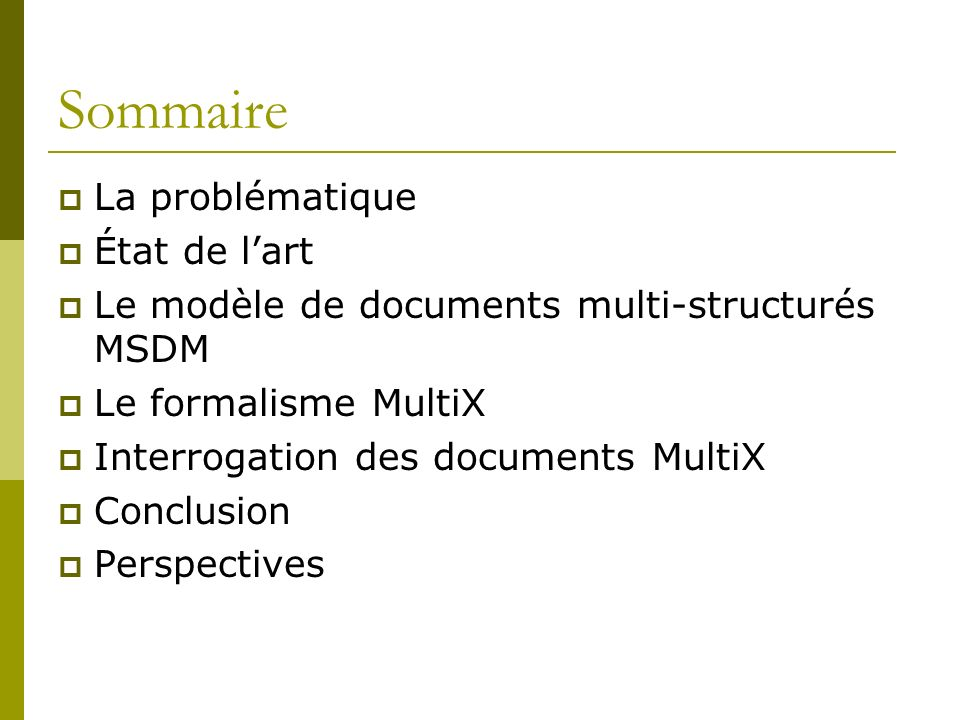 Sommaire La problématique État de lart Le modèle de documents multi-structurés MSDM Le formalisme MultiX Interrogation des documents MultiX Conclusion Perspectives