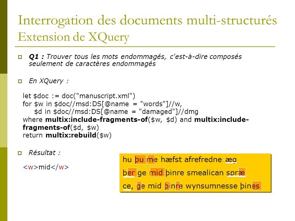 Interrogation des documents multi-structurés Extension de XQuery Q1 : Trouver tous les mots endommagés, c est-à-dire composés seulement de caractères endommagés En XQuery : let $doc := doc( manuscript.xml ) for $w in $doc//msd:DS[@name = words ]//w, $d in $doc//msd:DS[@name = damaged ]//dmg where multix:include-fragments-of($w, $d) and multix:include- fragments-of($d, $w) return multix:rebuild($w) Résultat : mid hu þu me hæfst afrefredne æg þer ge mid þinre smealican spræ ce, ge mid þinre wynsumnesse þines hu þu me hæfst afrefredne æg þer ge mid þinre smealican spræ ce, ge mid þinre wynsumnesse þines
