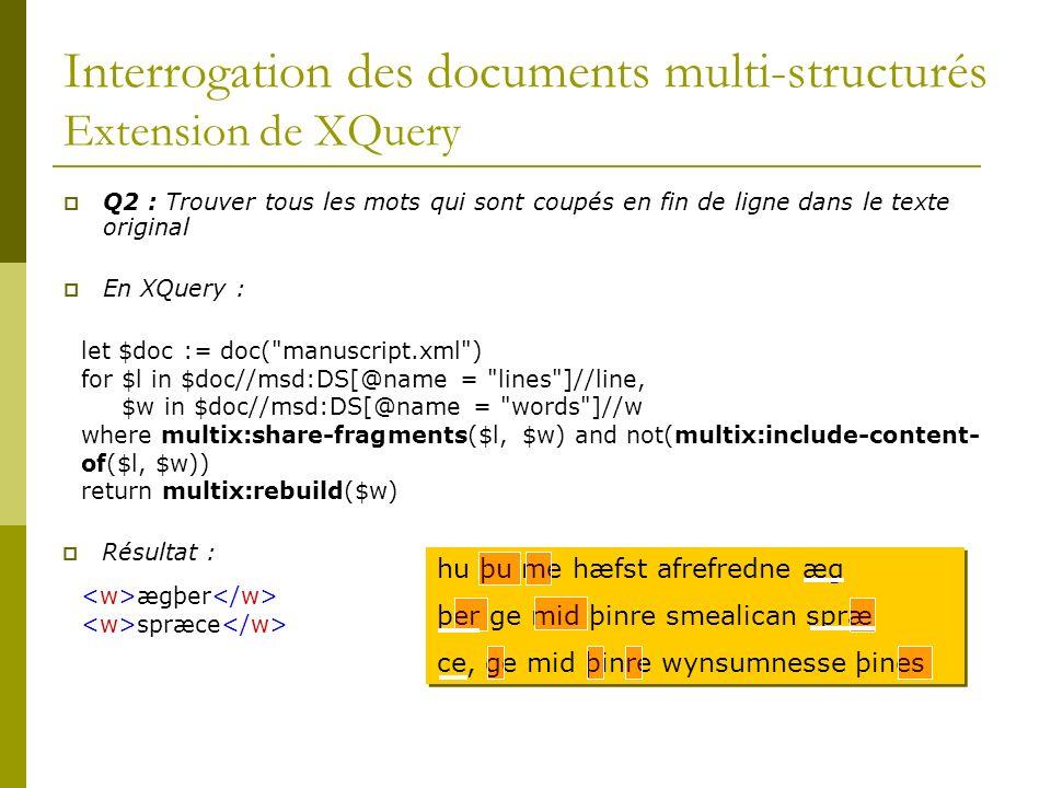 Interrogation des documents multi-structurés Extension de XQuery Q2 : Trouver tous les mots qui sont coupés en fin de ligne dans le texte original En XQuery : let $doc := doc( manuscript.xml ) for $l in $doc//msd:DS[@name = lines ]//line, $w in $doc//msd:DS[@name = words ]//w where multix:share-fragments($l, $w) and not(multix:include-content- of($l, $w)) return multix:rebuild($w) Résultat : ægþer spræce hu þu me hæfst afrefredne æg þer ge mid þinre smealican spræ ce, ge mid þinre wynsumnesse þines hu þu me hæfst afrefredne æg þer ge mid þinre smealican spræ ce, ge mid þinre wynsumnesse þines