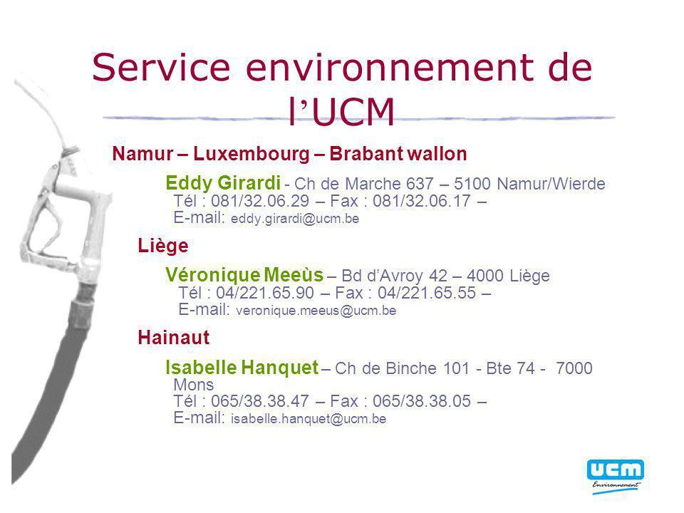 Service environnement de l UCM Namur – Luxembourg – Brabant wallon Eddy Girardi - Ch de Marche 637 – 5100 Namur/Wierde Tél : 081/32.06.29 – Fax : 081/32.06.17 – E-mail: eddy.girardi@ucm.be Liège Véronique Meeùs – Bd dAvroy 42 – 4000 Liège Tél : 04/221.65.90 – Fax : 04/221.65.55 – E-mail: veronique.meeus@ucm.be Hainaut Isabelle Hanquet – Ch de Binche 101 - Bte 74 - 7000 Mons Tél : 065/38.38.47 – Fax : 065/38.38.05 – E-mail: isabelle.hanquet@ucm.be