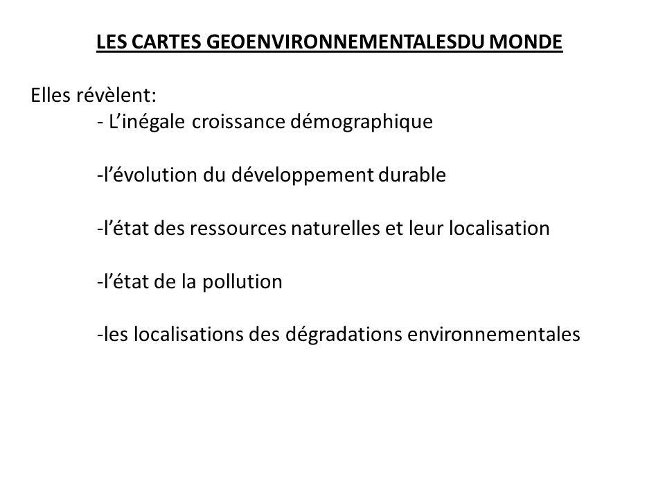 LES CARTES GEOENVIRONNEMENTALESDU MONDE Elles révèlent: - Linégale croissance démographique -lévolution du développement durable -létat des ressources naturelles et leur localisation -létat de la pollution -les localisations des dégradations environnementales