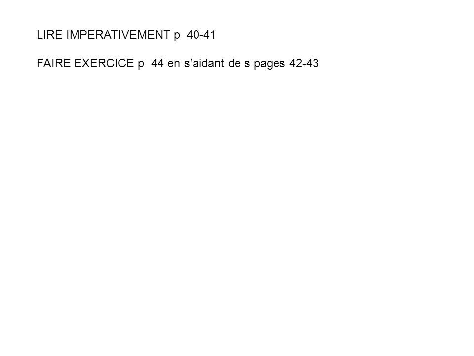 LIRE IMPERATIVEMENT p 40-41 FAIRE EXERCICE p 44 en saidant de s pages 42-43