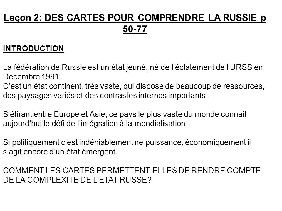 Leçon 2: DES CARTES POUR COMPRENDRE LA RUSSIE p 50-77 INTRODUCTION La fédération de Russie est un état jeuné, né de léclatement de lURSS en Décembre 1991.