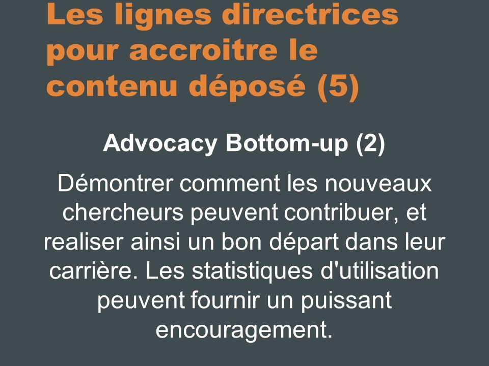 Les lignes directrices pour accroitre le contenu déposé (5) Advocacy Bottom-up (2) Démontrer comment les nouveaux chercheurs peuvent contribuer, et realiser ainsi un bon départ dans leur carrière.