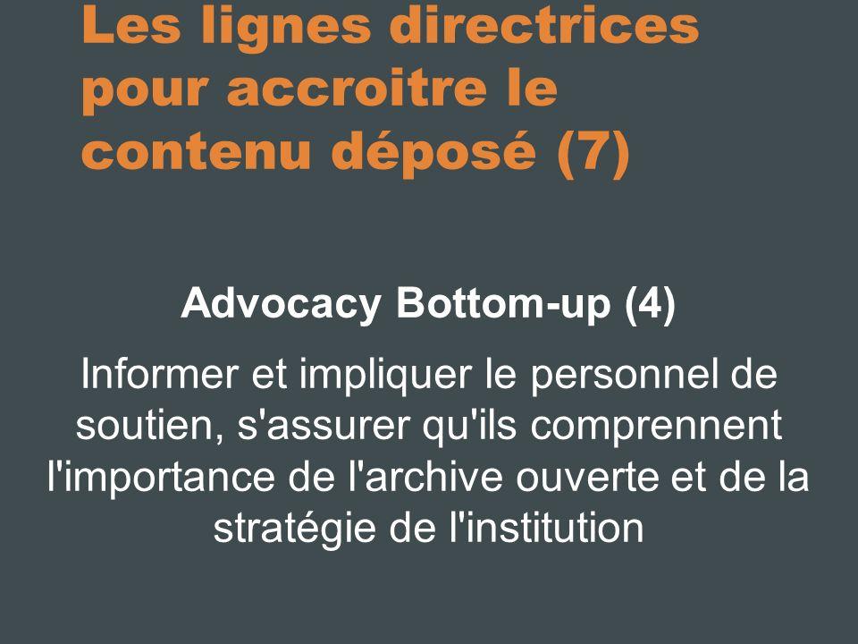 Les lignes directrices pour accroitre le contenu déposé (7) Advocacy Bottom-up (4) Informer et impliquer le personnel de soutien, s assurer qu ils comprennent l importance de l archive ouverte et de la stratégie de l institution