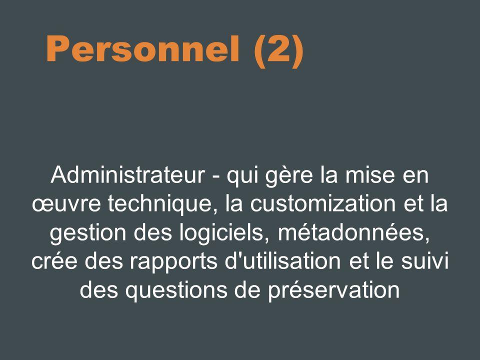 Personnel (2) Administrateur - qui gère la mise en œuvre technique, la customization et la gestion des logiciels, métadonnées, crée des rapports d utilisation et le suivi des questions de préservation