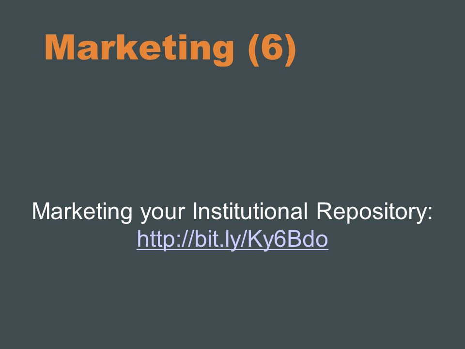 Marketing your Institutional Repository: http://bit.ly/Ky6Bdo http://bit.ly/Ky6Bdo Marketing (6)