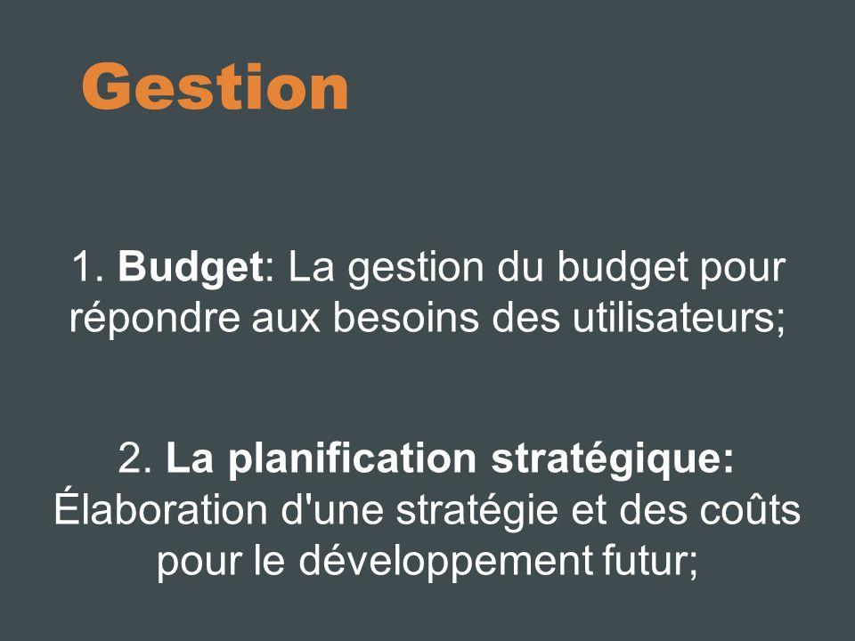 Gestion 1. Budget: La gestion du budget pour répondre aux besoins des utilisateurs; 2.