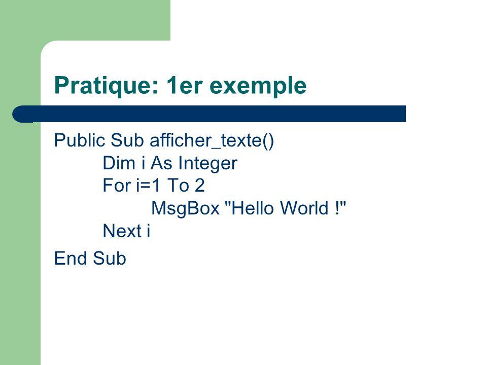 Pratique: 1er exemple Public Sub afficher_texte() Dim i As Integer For i=1 To 2 MsgBox Hello World ! Next i End Sub