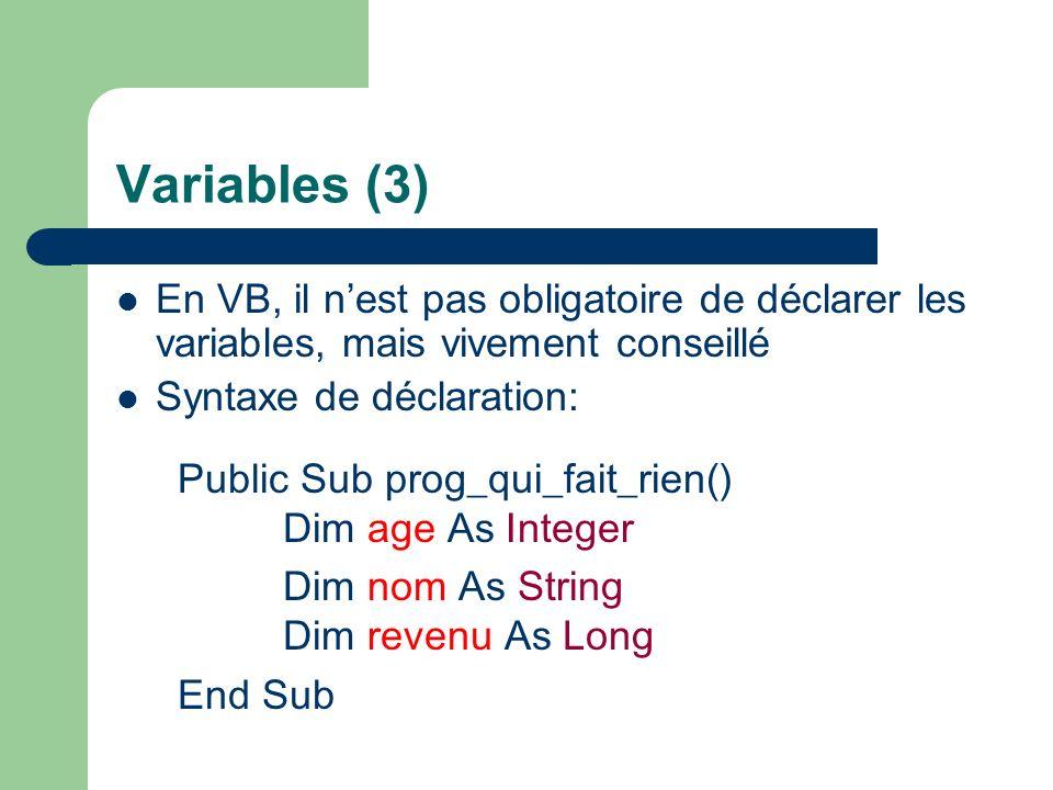 Variables (3) En VB, il nest pas obligatoire de déclarer les variables, mais vivement conseillé Syntaxe de déclaration: Public Sub prog_qui_fait_rien() Dim age As Integer Dim nom As String Dim revenu As Long End Sub