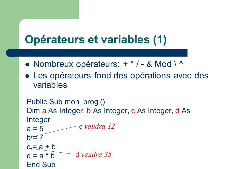 Opérateurs et variables (1) Nombreux opérateurs: + * / - & Mod \ ^ Les opérateurs fond des opérations avec des variables Public Sub mon_prog () Dim a As Integer, b As Integer, c As Integer, d As Integer a = 5 b = 7 c = a + b d = a * b End Sub c vaudra 12 d vaudra 35