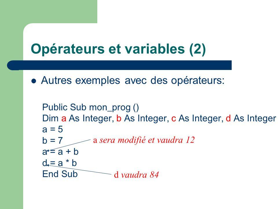 Opérateurs et variables (2) Autres exemples avec des opérateurs: Public Sub mon_prog () Dim a As Integer, b As Integer, c As Integer, d As Integer a = 5 b = 7 a = a + b d = a * b End Sub a sera modifié et vaudra 12 d vaudra 84
