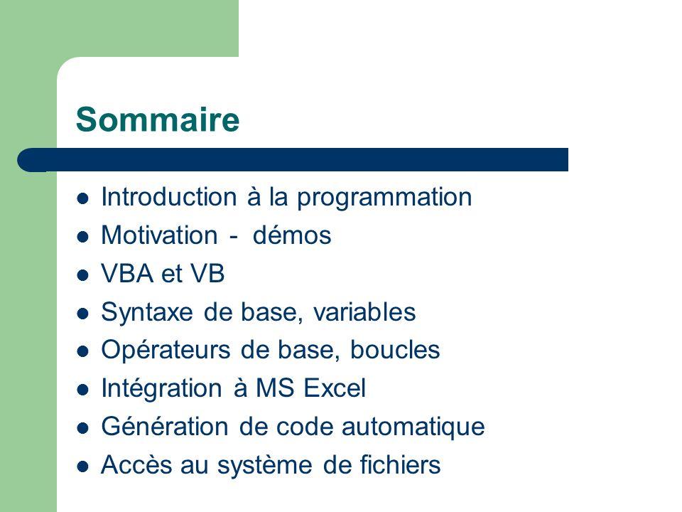 Sommaire Introduction à la programmation Motivation - démos VBA et VB Syntaxe de base, variables Opérateurs de base, boucles Intégration à MS Excel Génération de code automatique Accès au système de fichiers