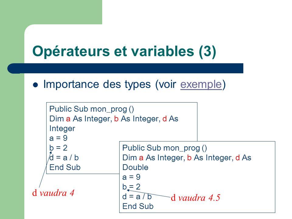 Opérateurs et variables (3) Importance des types (voir exemple)exemple Public Sub mon_prog () Dim a As Integer, b As Integer, d As Integer a = 9 b = 2 d = a / b End Sub Public Sub mon_prog () Dim a As Integer, b As Integer, d As Double a = 9 b = 2 d = a / b End Sub d vaudra 4 d vaudra 4.5