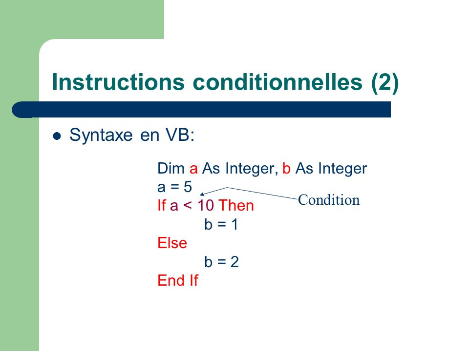 Instructions conditionnelles (2) Syntaxe en VB: Dim a As Integer, b As Integer a = 5 If a < 10 Then b = 1 Else b = 2 End If Condition