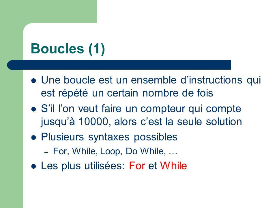 Boucles (1) Une boucle est un ensemble dinstructions qui est répété un certain nombre de fois Sil lon veut faire un compteur qui compte jusquà 10000, alors cest la seule solution Plusieurs syntaxes possibles – For, While, Loop, Do While, … Les plus utilisées: For et While