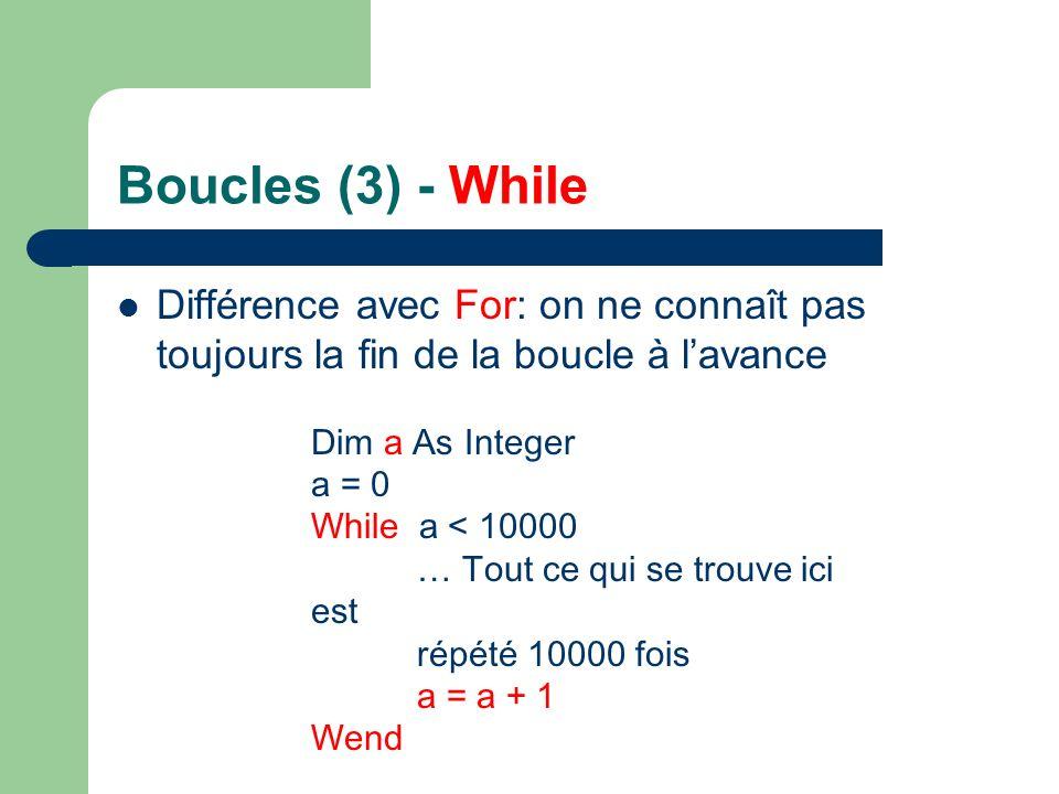 Boucles (3) - While Différence avec For: on ne connaît pas toujours la fin de la boucle à lavance Dim a As Integer a = 0 While a < 10000 … Tout ce qui se trouve ici est répété 10000 fois a = a + 1 Wend