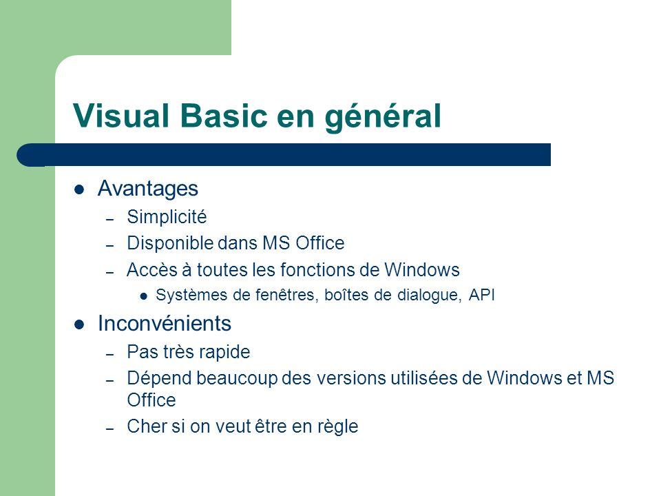 Visual Basic en général Avantages – Simplicité – Disponible dans MS Office – Accès à toutes les fonctions de Windows Systèmes de fenêtres, boîtes de dialogue, API Inconvénients – Pas très rapide – Dépend beaucoup des versions utilisées de Windows et MS Office – Cher si on veut être en règle