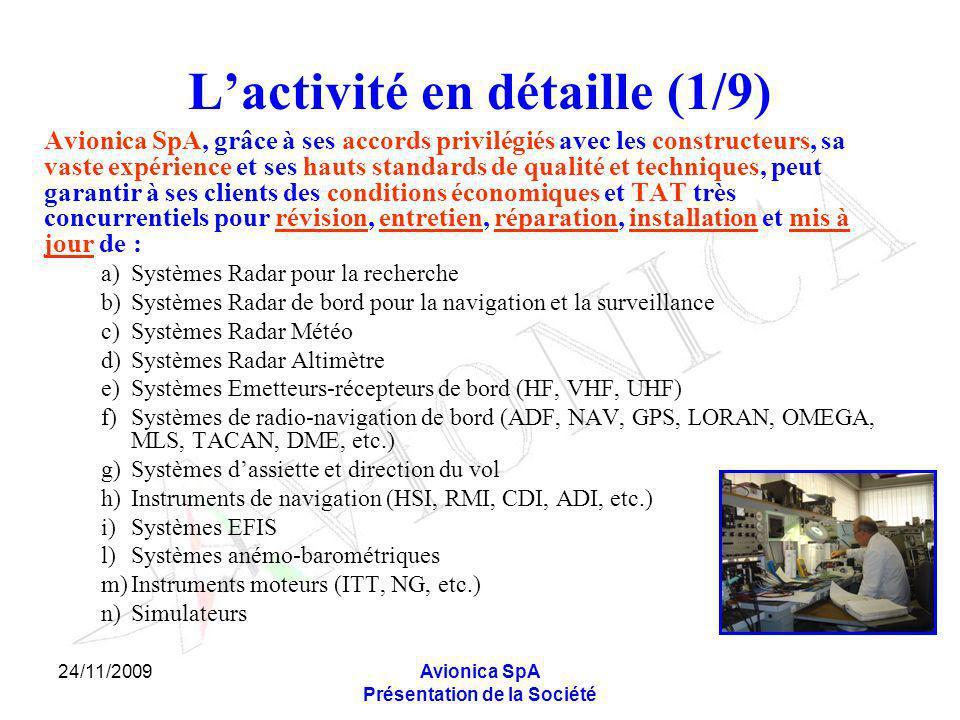 24/11/2009Avionica SpA Présentation de la Société Lactivité en détaille (1/9) Avionica SpA, grâce à ses accords privilégiés avec les constructeurs, sa vaste expérience et ses hauts standards de qualité et techniques, peut garantir à ses clients des conditions économiques et TAT très concurrentiels pour révision, entretien, réparation, installation et mis à jour de : a)Systèmes Radar pour la recherche b) Systèmes Radar de bord pour la navigation et la surveillance c) Systèmes Radar Météo d) Systèmes Radar Altimètre e) Systèmes Emetteurs-récepteurs de bord (HF, VHF, UHF) f) Systèmes de radio-navigation de bord (ADF, NAV, GPS, LORAN, OMEGA, MLS, TACAN, DME, etc.) g)Systèmes dassiette et direction du vol h)Instruments de navigation (HSI, RMI, CDI, ADI, etc.) i)Systèmes EFIS l)Systèmes anémo-barométriques m)Instruments moteurs (ITT, NG, etc.) n)Simulateurs