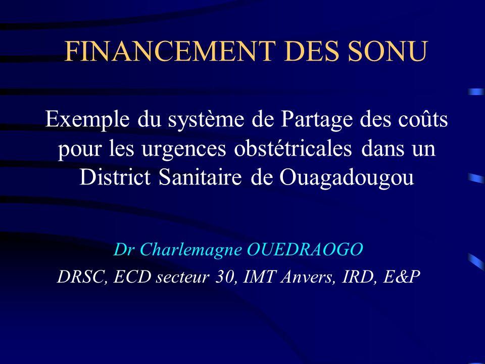 FINANCEMENT DES SONU Exemple du système de Partage des coûts pour les urgences obstétricales dans un District Sanitaire de Ouagadougou Dr Charlemagne OUEDRAOGO DRSC, ECD secteur 30, IMT Anvers, IRD, E&P