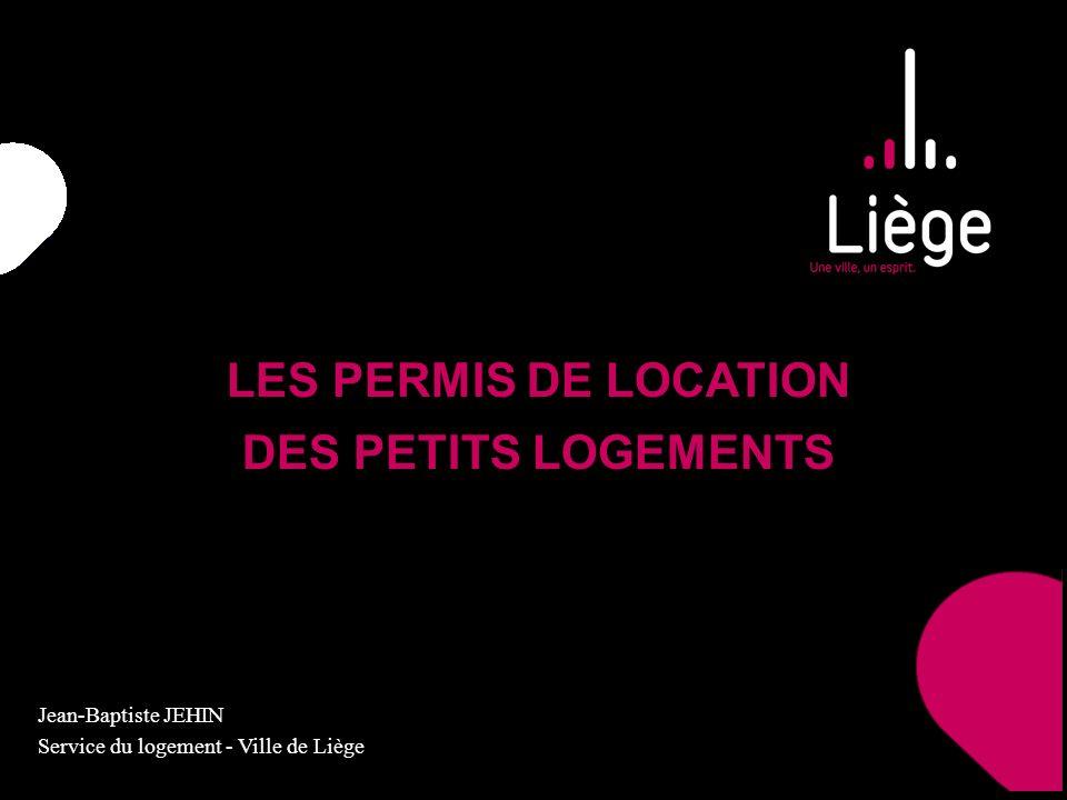 LES PERMIS DE LOCATION DES PETITS LOGEMENTS Jean-Baptiste JEHIN Service du logement - Ville de Liège