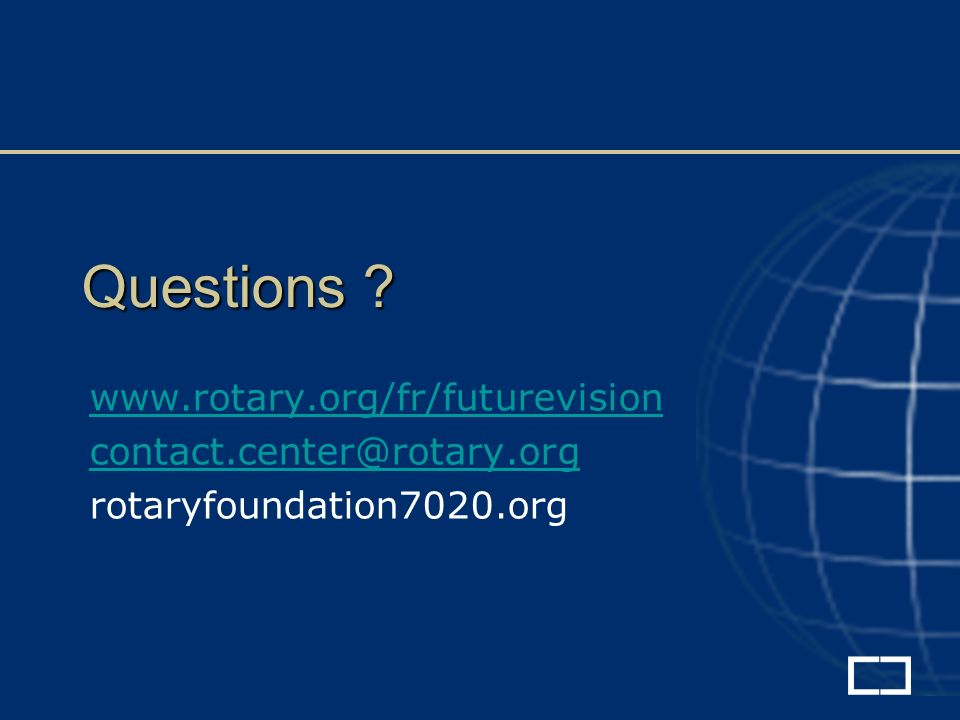 Questions www.rotary.org/fr/futurevision contact.center@rotary.org rotaryfoundation7020.org