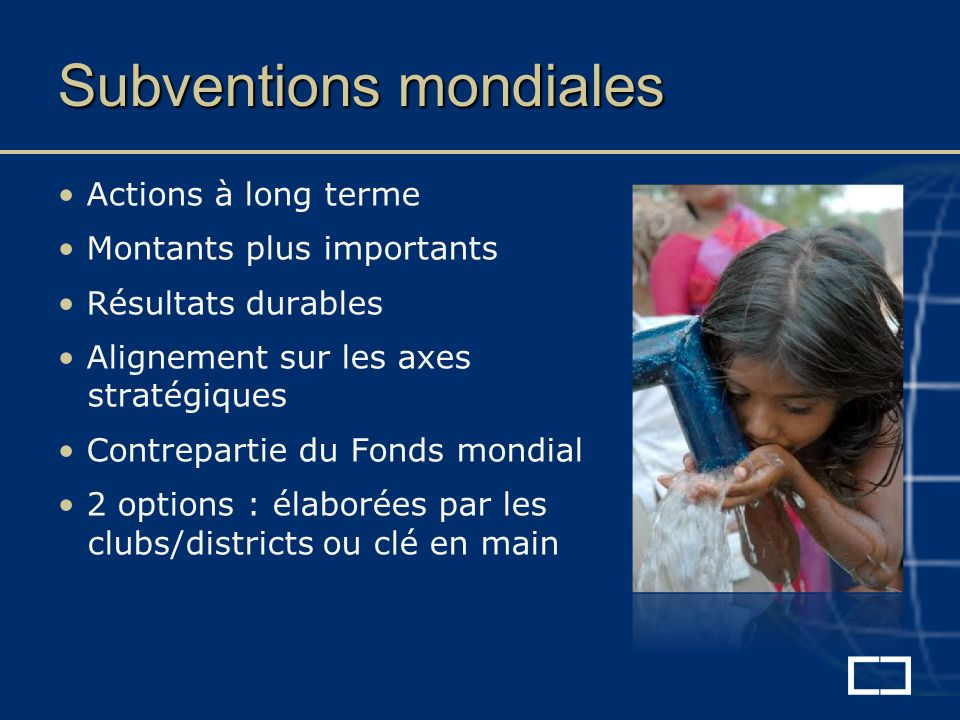 Subventions mondiales Actions à long terme Montants plus importants Résultats durables Alignement sur les axes stratégiques Contrepartie du Fonds mondial 2 options : élaborées par les clubs/districts ou clé en main