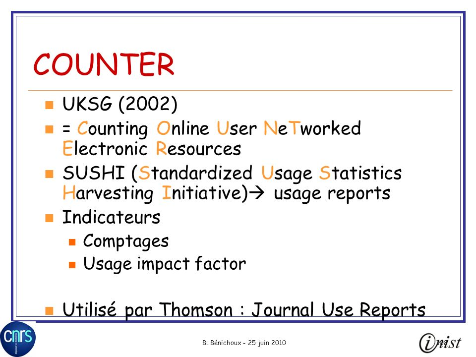 B. Bénichoux - 25 juin 2010108 COUNTER UKSG (2002) = Counting Online User NeTworked Electronic Resources SUSHI (Standardized Usage Statistics Harvesti