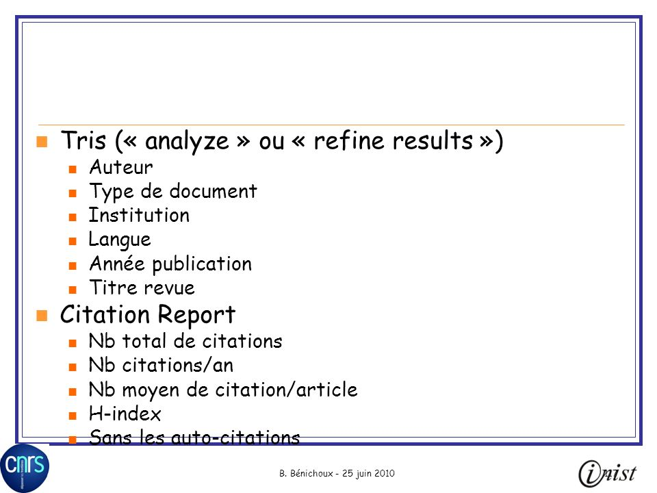 B. Bénichoux - 25 juin 2010117 Tris (« analyze » ou « refine results ») Auteur Type de document Institution Langue Année publication Titre revue Citat