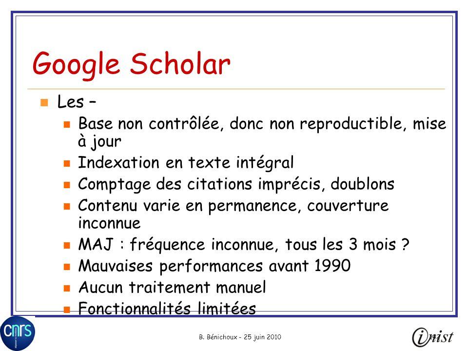 B. Bénichoux - 25 juin 2010142 Google Scholar Les – Base non contrôlée, donc non reproductible, mise à jour Indexation en texte intégral Comptage des