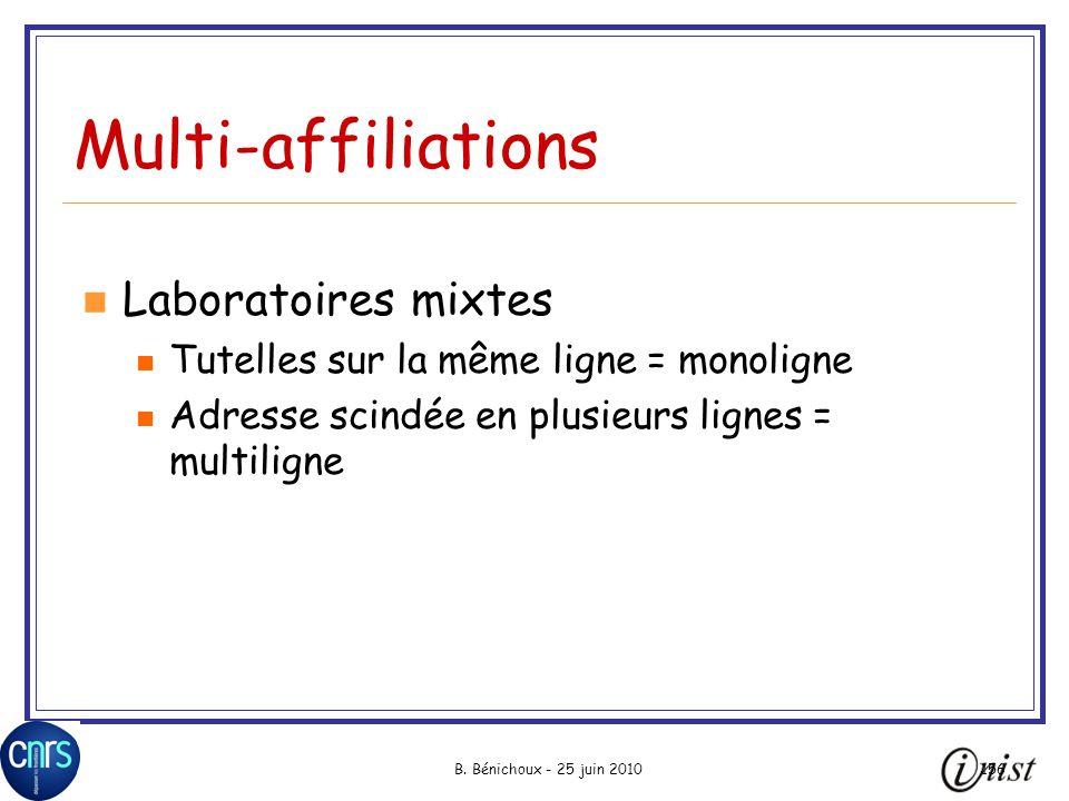 B. Bénichoux - 25 juin 2010156 Multi-affiliations Laboratoires mixtes Tutelles sur la même ligne = monoligne Adresse scindée en plusieurs lignes = mul