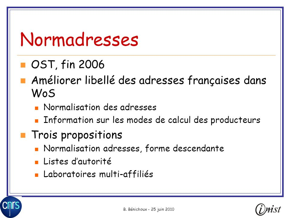 B. Bénichoux - 25 juin 2010164 Normadresses OST, fin 2006 Améliorer libellé des adresses françaises dans WoS Normalisation des adresses Information su