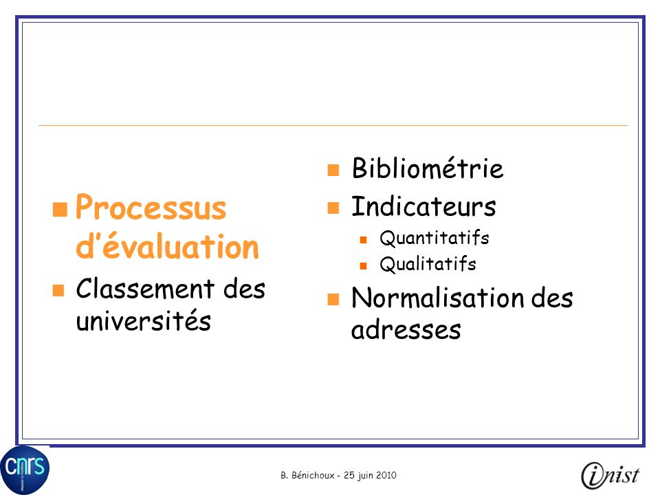 B. Bénichoux - 25 juin 20103 Processus dévaluation Classement des universités Bibliométrie Indicateurs Quantitatifs Qualitatifs Normalisation des adre