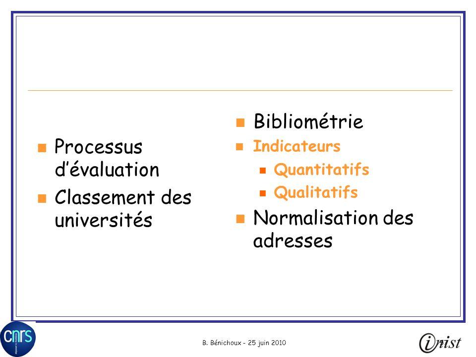 B. Bénichoux - 25 juin 201057 Processus dévaluation Classement des universités Bibliométrie Indicateurs Quantitatifs Qualitatifs Normalisation des adr