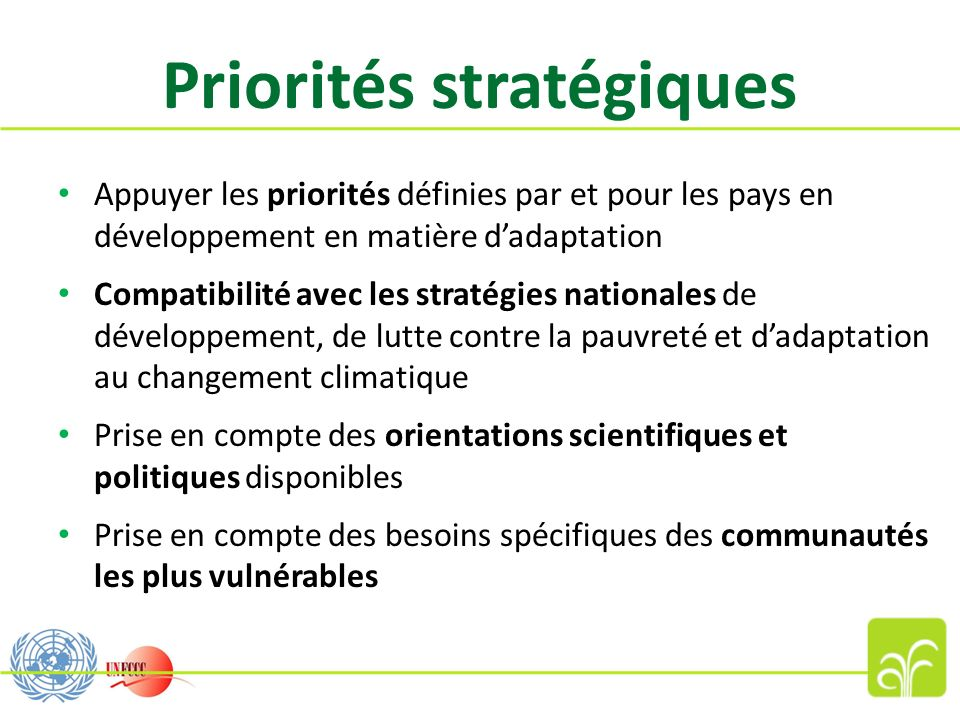 Priorités stratégiques Appuyer les priorités définies par et pour les pays en développement en matière dadaptation Compatibilité avec les stratégies nationales de développement, de lutte contre la pauvreté et dadaptation au changement climatique Prise en compte des orientations scientifiques et politiques disponibles Prise en compte des besoins spécifiques des communautés les plus vulnérables