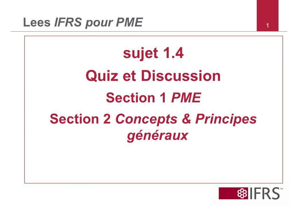 1 Lees IFRS pour PME sujet 1.4 Quiz et Discussion Section 1 PME Section 2 Concepts & Principes généraux