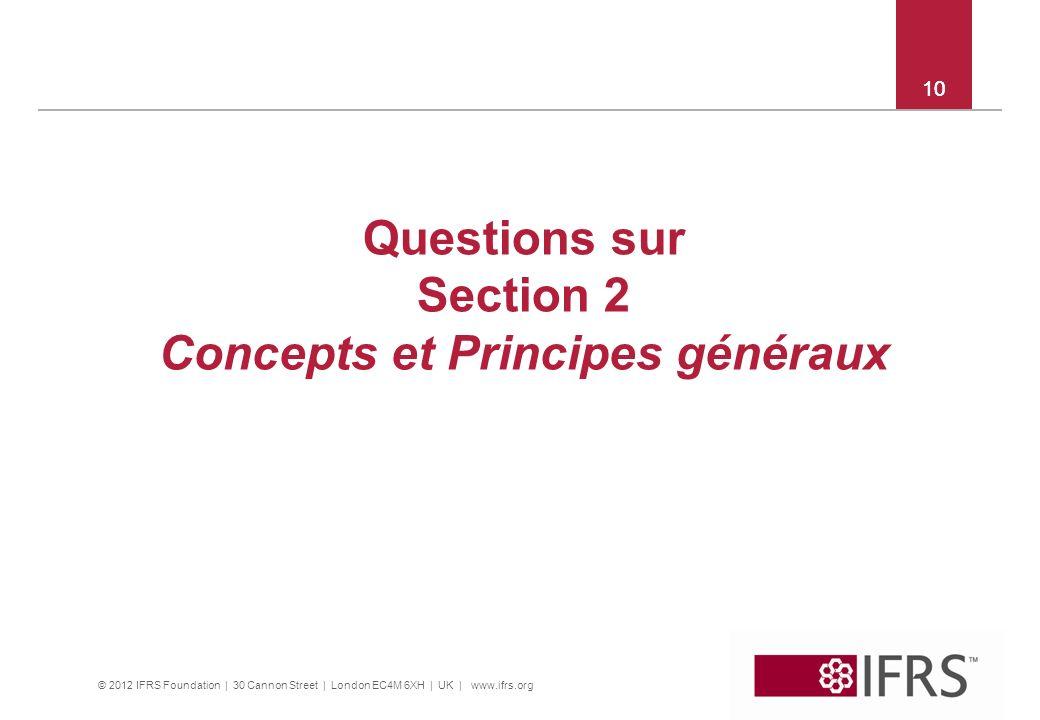 © 2012 IFRS Foundation | 30 Cannon Street | London EC4M 6XH | UK | www.ifrs.org 10 Questions sur Section 2 Concepts et Principes généraux 10
