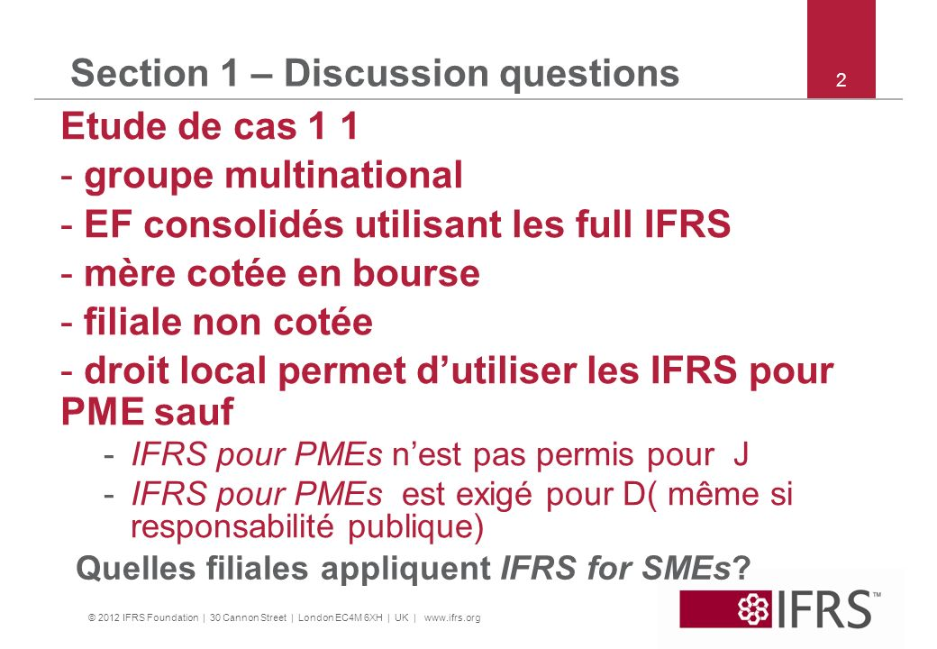 © 2012 IFRS Foundation | 30 Cannon Street | London EC4M 6XH | UK | www.ifrs.org 3 Section 1 – Discussion questions Etude de cas 1 suite Information sur les filiales A détaillant en alimentation.