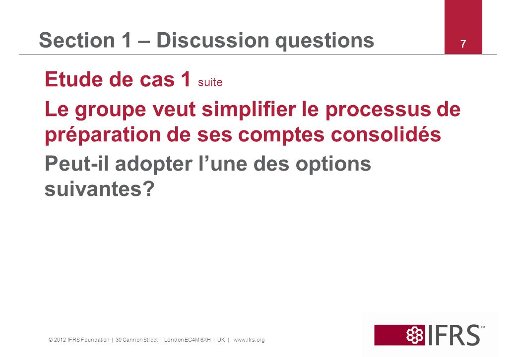 © 2012 IFRS Foundation | 30 Cannon Street | London EC4M 6XH | UK | www.ifrs.org 8 Section 1 – Discussion questions Etude de cas 1 suite Option 1: demander aux filiales dutiliser les dispositionsde comptabilisation etde mesure (C&M) des full IFRS et de fournirl les divulgations exigées par IFRS for SMEs.