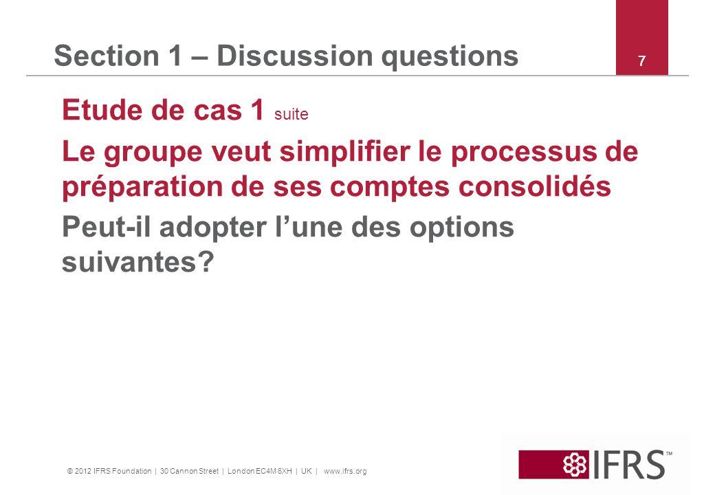 © 2012 IFRS Foundation | 30 Cannon Street | London EC4M 6XH | UK | www.ifrs.org 7 Section 1 – Discussion questions Etude de cas 1 suite Le groupe veut