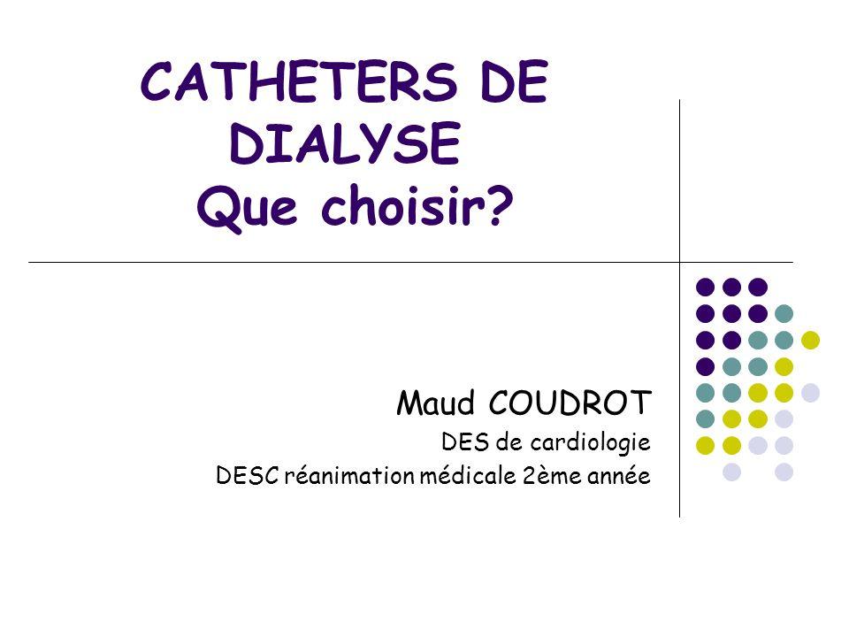 CATHETERS DE DIALYSE Que choisir? Maud COUDROT DES de cardiologie DESC réanimation médicale 2ème année