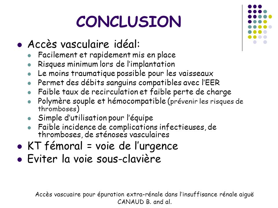 CONCLUSION Accès vasculaire idéal: Facilement et rapidement mis en place Risques minimum lors de limplantation Le moins traumatique possible pour les