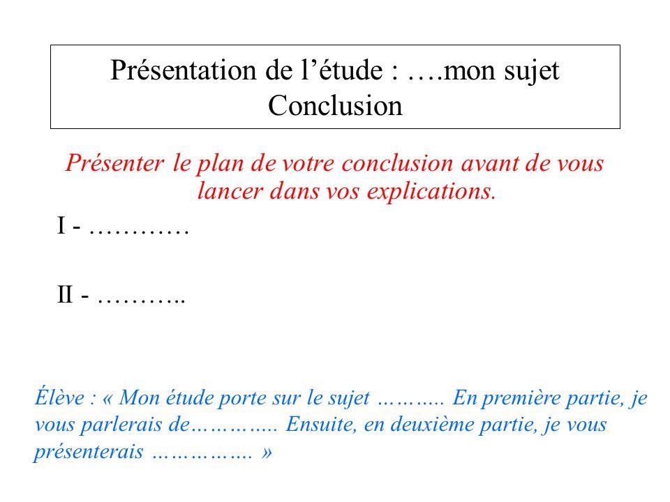 Présenter le plan de votre conclusion avant de vous lancer dans vos explications. I - ………… II - ……….. Présentation de létude : ….mon sujet Conclusion